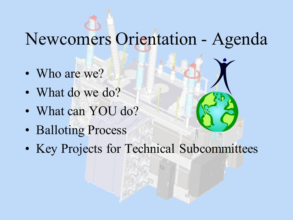 Newcomers Orientation - Agenda Who are we? What do we do? What can YOU do? Balloting Process Key Projects for Technical Subcommittees