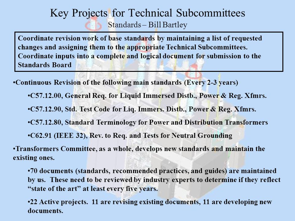 Key Projects for Technical Subcommittees Standards – Bill Bartley Continuous Revision of the following main standards (Every 2-3 years) C57.12.00, Gen