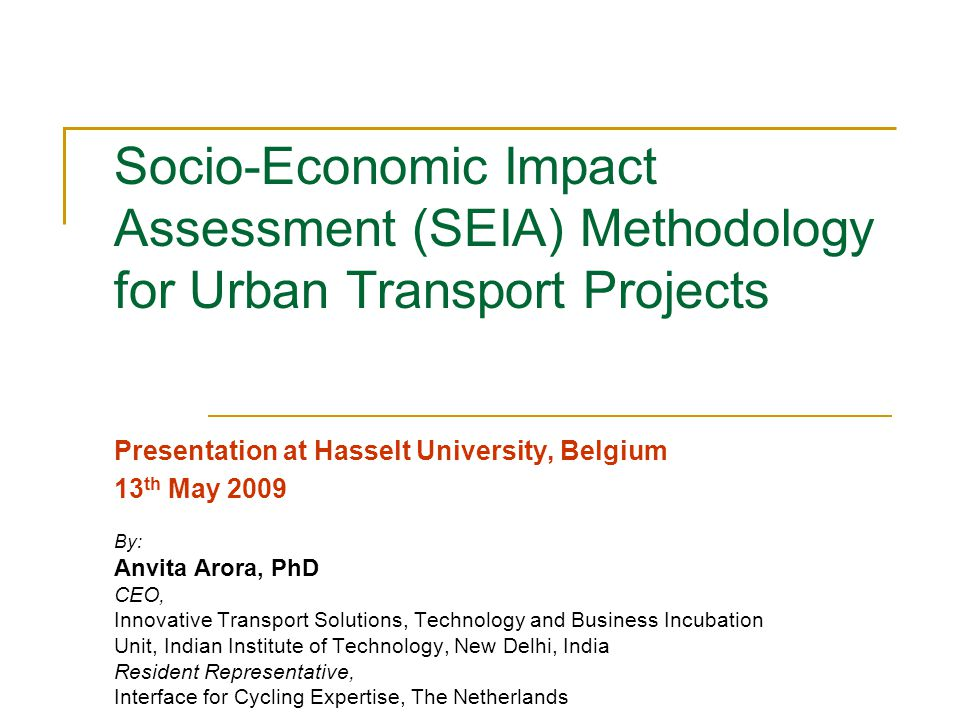 Socio-Economic Impact Assessment (SEIA) Methodology for Urban Transport Projects Presentation at Hasselt University, Belgium 13 th May 2009 By: Anvita Arora, PhD CEO, Innovative Transport Solutions, Technology and Business Incubation Unit, Indian Institute of Technology, New Delhi, India Resident Representative, Interface for Cycling Expertise, The Netherlands