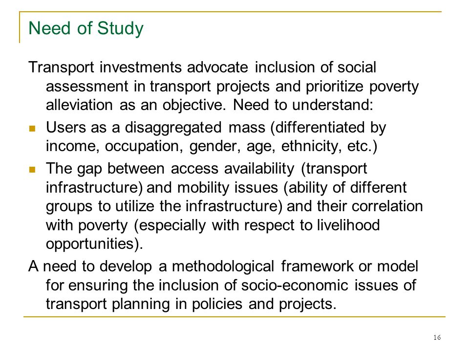 16 Need of Study Transport investments advocate inclusion of social assessment in transport projects and prioritize poverty alleviation as an objective.