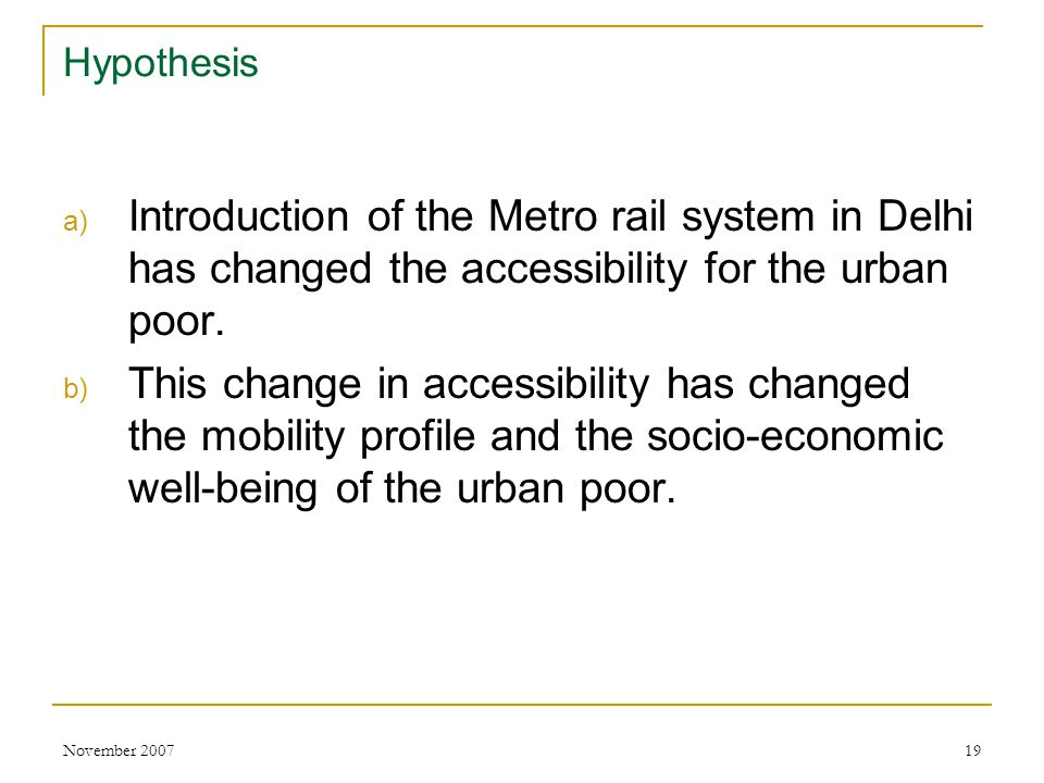 November 200719 Hypothesis a) Introduction of the Metro rail system in Delhi has changed the accessibility for the urban poor.