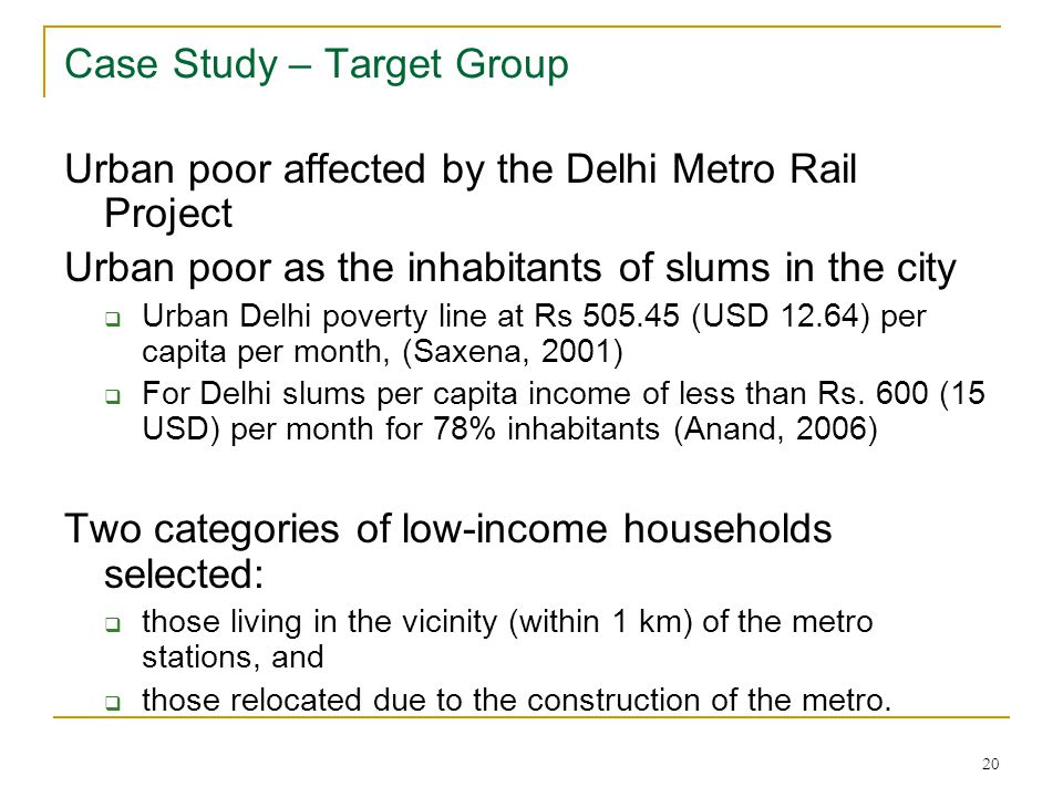 20 Case Study – Target Group Urban poor affected by the Delhi Metro Rail Project Urban poor as the inhabitants of slums in the city  Urban Delhi poverty line at Rs 505.45 (USD 12.64) per capita per month, (Saxena, 2001)  For Delhi slums per capita income of less than Rs.