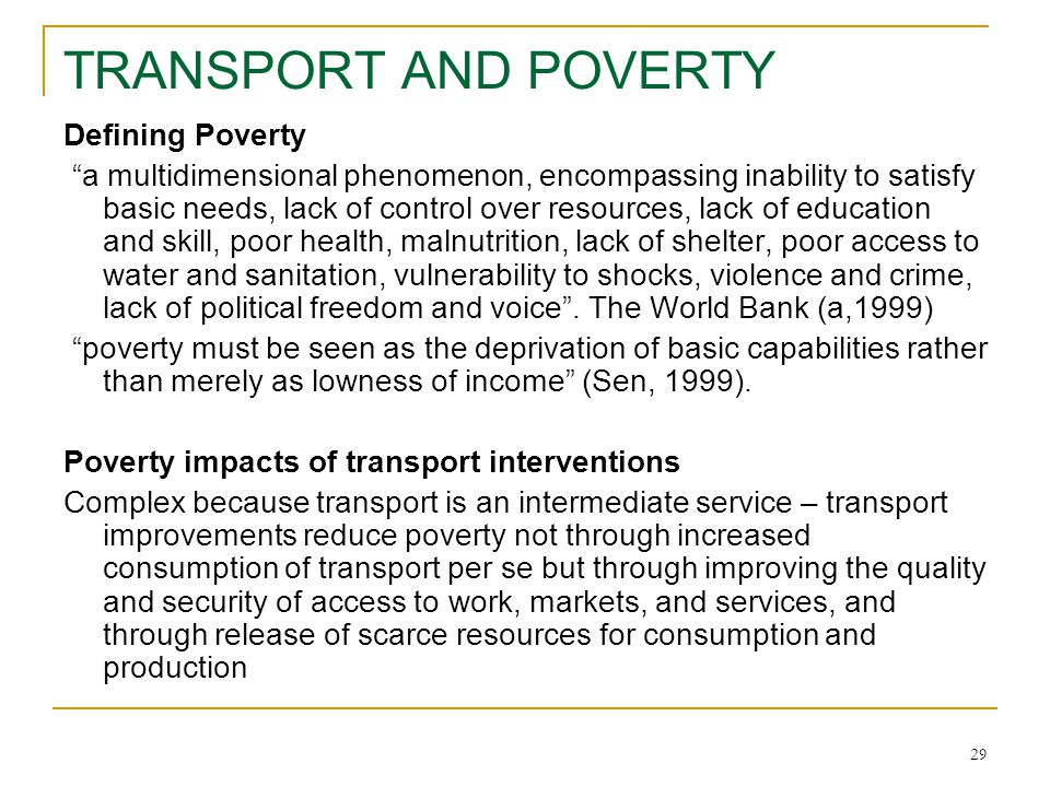 29 TRANSPORT AND POVERTY Defining Poverty a multidimensional phenomenon, encompassing inability to satisfy basic needs, lack of control over resources, lack of education and skill, poor health, malnutrition, lack of shelter, poor access to water and sanitation, vulnerability to shocks, violence and crime, lack of political freedom and voice .