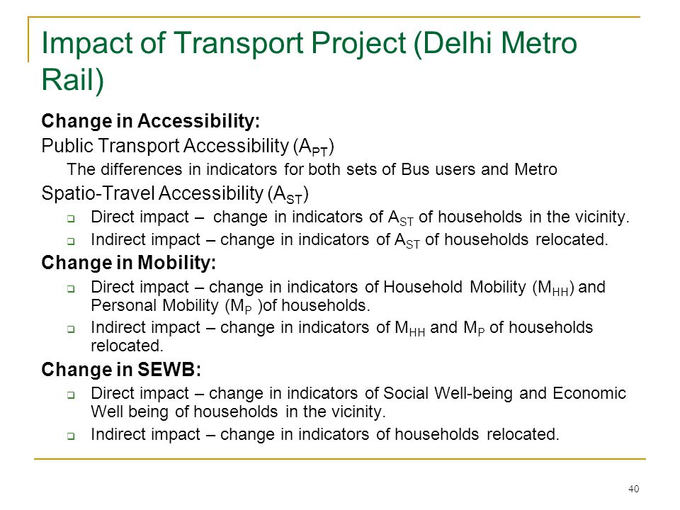 40 Impact of Transport Project (Delhi Metro Rail) Change in Accessibility: Public Transport Accessibility (A PT ) The differences in indicators for both sets of Bus users and Metro Spatio-Travel Accessibility (A ST )  Direct impact – change in indicators of A ST of households in the vicinity.