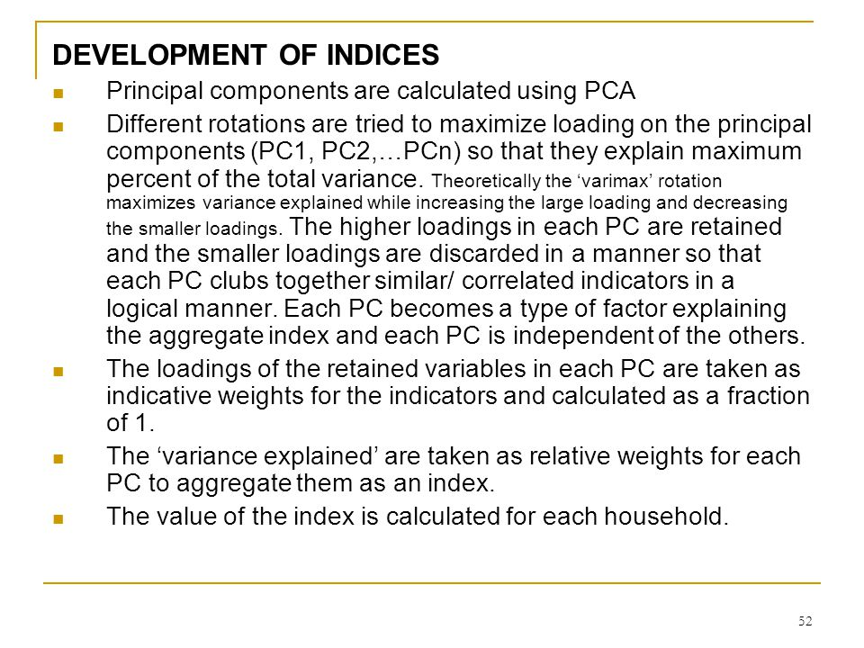 52 DEVELOPMENT OF INDICES Principal components are calculated using PCA Different rotations are tried to maximize loading on the principal components (PC1, PC2,…PCn) so that they explain maximum percent of the total variance.