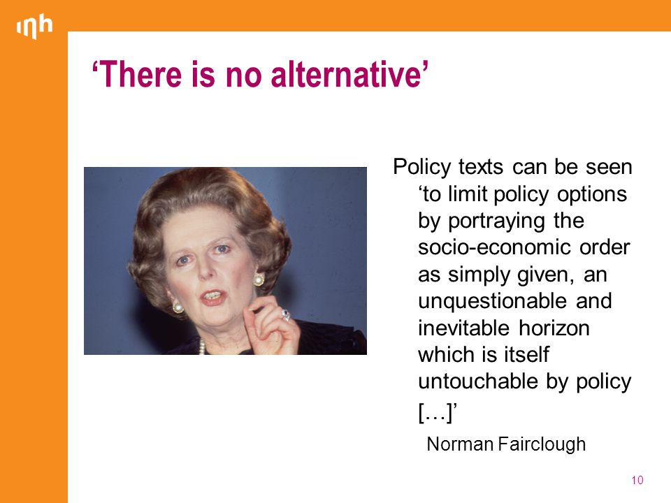 Policy texts can be seen 'to limit policy options by portraying the socio-economic order as simply given, an unquestionable and inevitable horizon which is itself untouchable by policy […]' Norman Fairclough 'There is no alternative' 10
