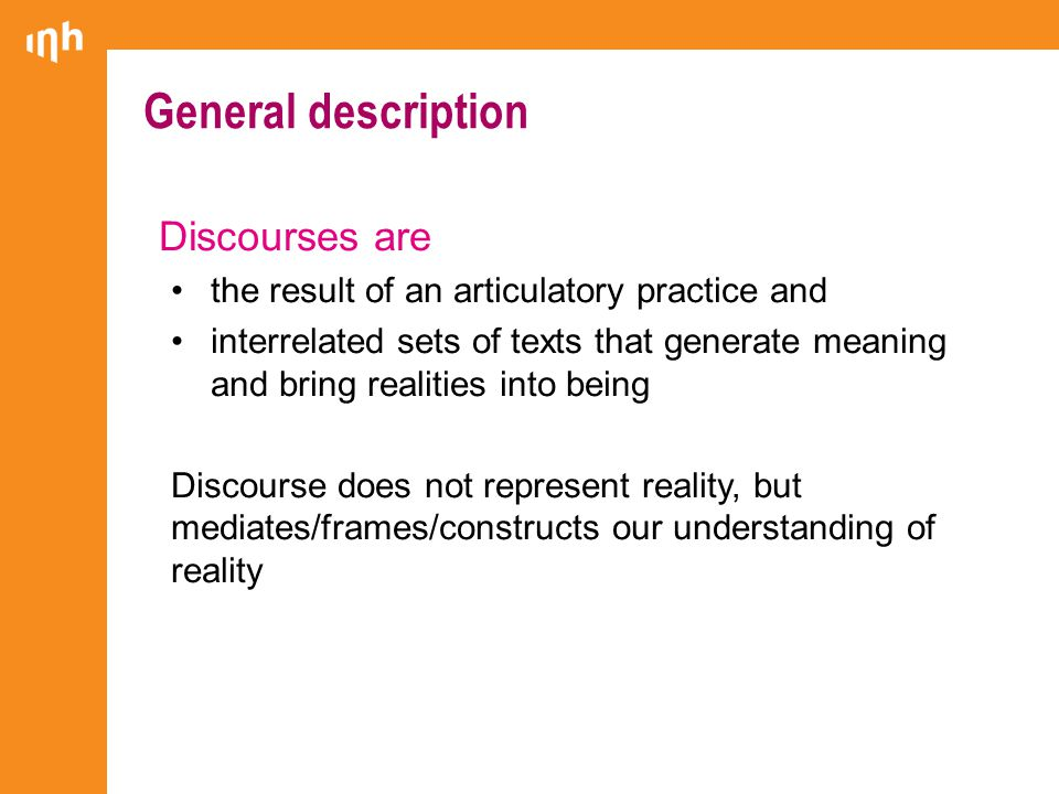 General description Discourses are the result of an articulatory practice and interrelated sets of texts that generate meaning and bring realities into being Discourse does not represent reality, but mediates/frames/constructs our understanding of reality