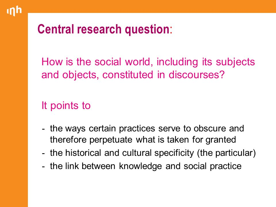 Central research question : How is the social world, including its subjects and objects, constituted in discourses.