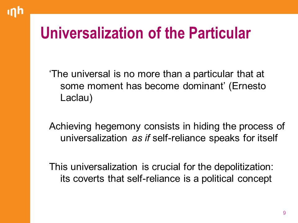 Universalization of the Particular 'The universal is no more than a particular that at some moment has become dominant' (Ernesto Laclau) Achieving hegemony consists in hiding the process of universalization as if self-reliance speaks for itself This universalization is crucial for the depolitization: its coverts that self-reliance is a political concept 9