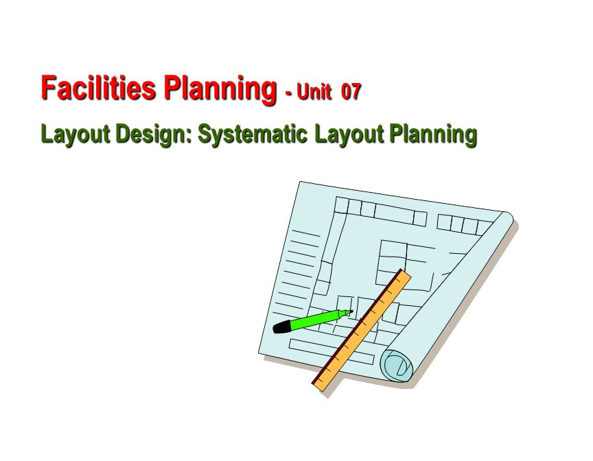 Facilities Planning - Unit 07 Layout Design: Systematic Layout Planning