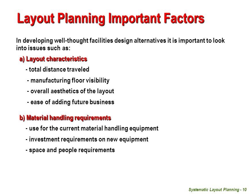 Systematic Layout Planning - 10 Layout Planning Important Factors In developing well-thought facilities design alternatives it is important to look into issues such as: a) Layout characteristics a) Layout characteristics - total distance traveled - manufacturing floor visibility - overall aesthetics of the layout - ease of adding future business b) Material handling requirements b) Material handling requirements - use for the current material handling equipment - investment requirements on new equipment - space and people requirements