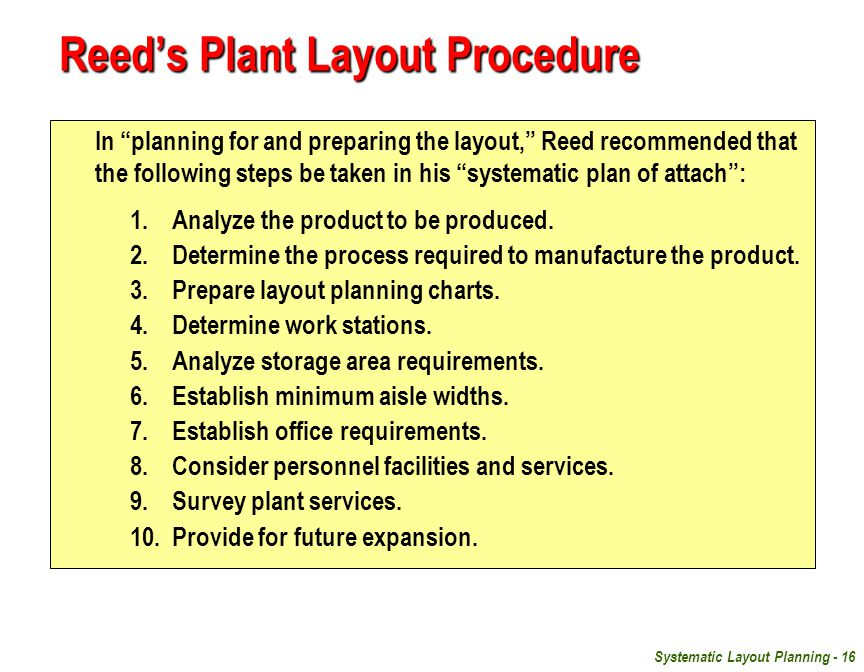 Systematic Layout Planning - 16 Reed's Plant Layout Procedure In planning for and preparing the layout, Reed recommended that the following steps be taken in his systematic plan of attach : 1.