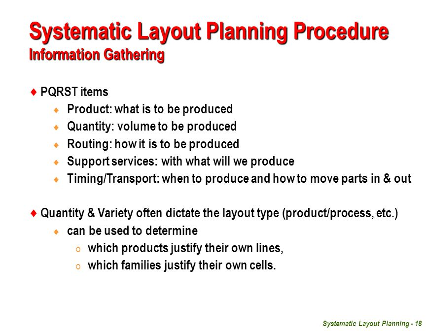 Systematic Layout Planning - 18 Systematic Layout Planning Procedure Information Gathering  PQRST items  Product: what is to be produced  Quantity: volume to be produced  Routing: how it is to be produced  Support services: with what will we produce  Timing/Transport: when to produce and how to move parts in & out  Quantity & Variety often dictate the layout type (product/process, etc.)  can be used to determine o which products justify their own lines, o which families justify their own cells.