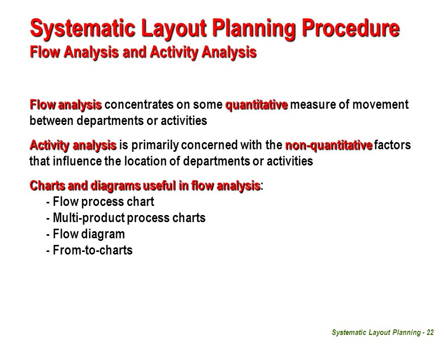 Systematic Layout Planning - 22 Systematic Layout Planning Procedure Flow Analysis and Activity Analysis Flow analysisquantitative Flow analysis concentrates on some quantitative measure of movement between departments or activities Activity analysisnon-quantitative Activity analysis is primarily concerned with the non-quantitative factors that influence the location of departments or activities Charts and diagrams useful in flow analysis Charts and diagrams useful in flow analysis: - Flow process chart - Multi-product process charts - Flow diagram - From-to-charts