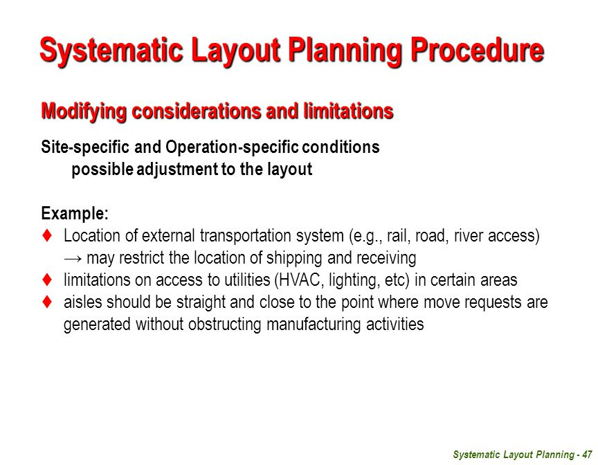Systematic Layout Planning - 47 Modifying considerations and limitations Site-specific and Operation-specific conditions possible adjustment to the layout Example:  Location of external transportation system (e.g., rail, road, river access) → may restrict the location of shipping and receiving  limitations on access to utilities (HVAC, lighting, etc) in certain areas  aisles should be straight and close to the point where move requests are generated without obstructing manufacturing activities Systematic Layout Planning Procedure
