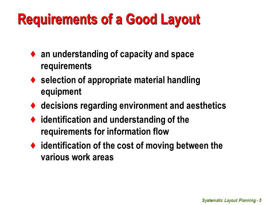 Systematic Layout Planning - 5 Requirements of a Good Layout  an understanding of capacity and space requirements  selection of appropriate material handling equipment  decisions regarding environment and aesthetics  identification and understanding of the requirements for information flow  identification of the cost of moving between the various work areas