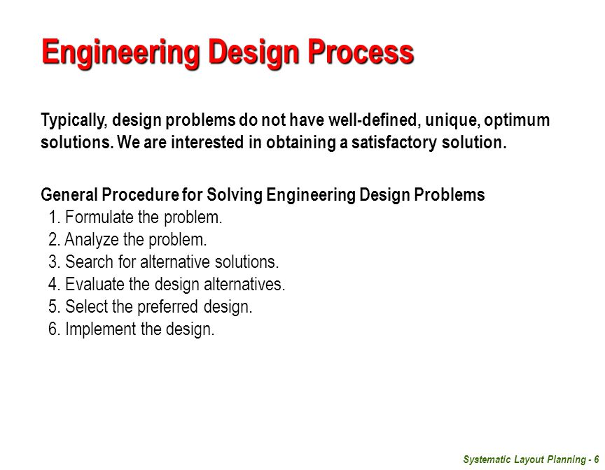 Systematic Layout Planning - 6 Engineering Design Process Typically, design problems do not have well-defined, unique, optimum solutions.