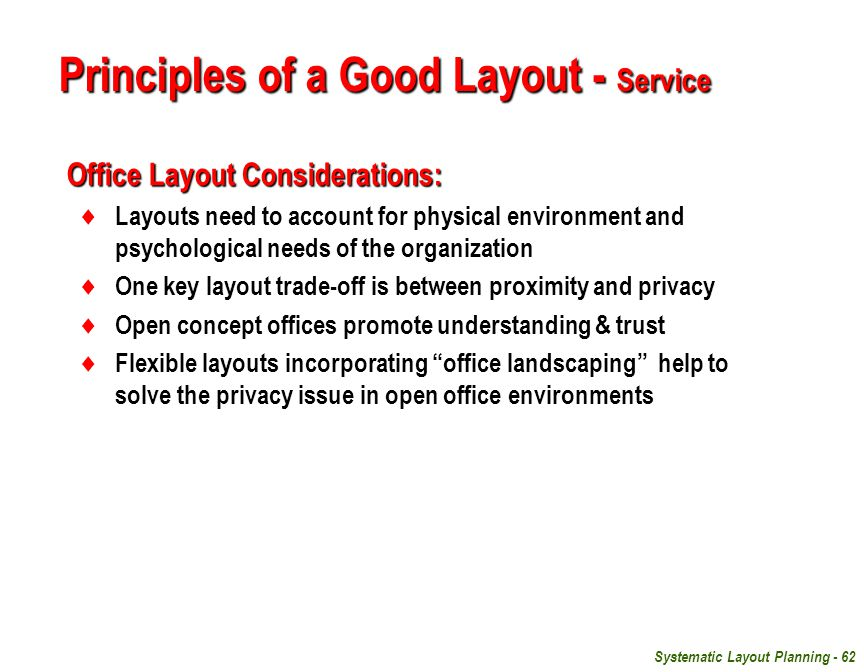 Systematic Layout Planning - 62 Office Layout Considerations:  Layouts need to account for physical environment and psychological needs of the organization  One key layout trade-off is between proximity and privacy  Open concept offices promote understanding & trust  Flexible layouts incorporating office landscaping help to solve the privacy issue in open office environments Principles of a Good Layout - Service