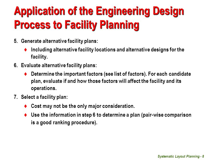 Systematic Layout Planning - 8 Application of the Engineering Design Process to Facility Planning 5.Generate alternative facility plans:  Including alternative facility locations and alternative designs for the facility.