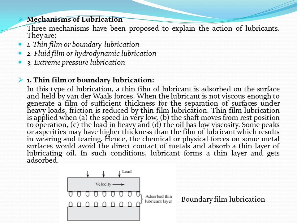  Mechanisms of Lubrication Three mechanisms have been proposed to explain the action of lubricants. They are: 1. Thin film or boundary lubrication 2.