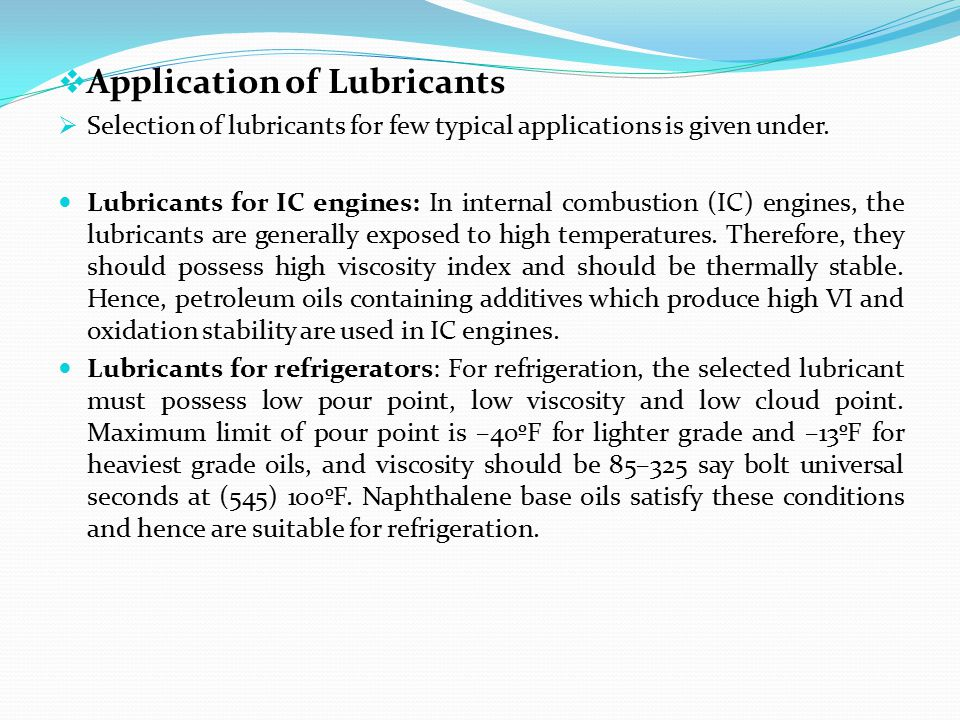  Application of Lubricants  Selection of lubricants for few typical applications is given under. Lubricants for IC engines: In internal combustion (