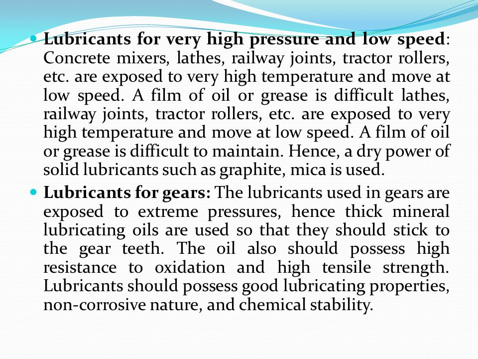 Lubricants for very high pressure and low speed: Concrete mixers, lathes, railway joints, tractor rollers, etc. are exposed to very high temperature a