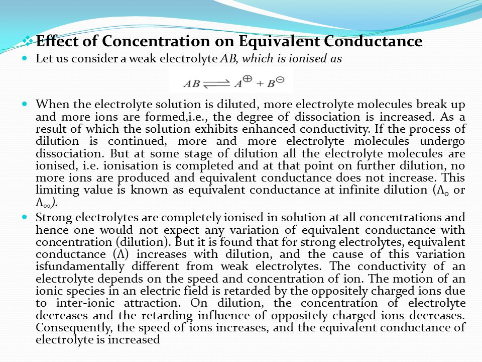  Effect of Concentration on Equivalent Conductance Let us consider a weak electrolyte AB, which is ionised as When the electrolyte solution is dilute