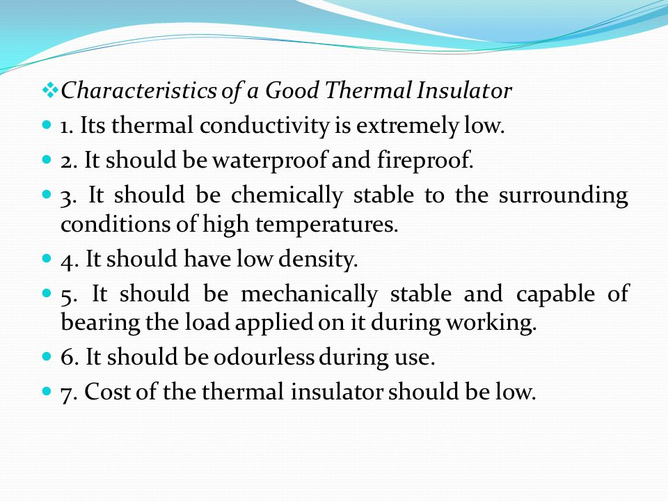  Characteristics of a Good Thermal Insulator 1. Its thermal conductivity is extremely low. 2. It should be waterproof and fireproof. 3. It should be