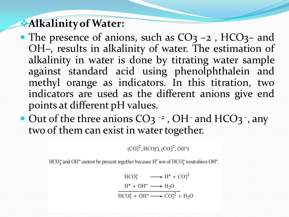  Alkalinity of Water: The presence of anions, such as CO3 –2, HCO3– and OH–, results in alkalinity of water. The estimation of alkalinity in water is