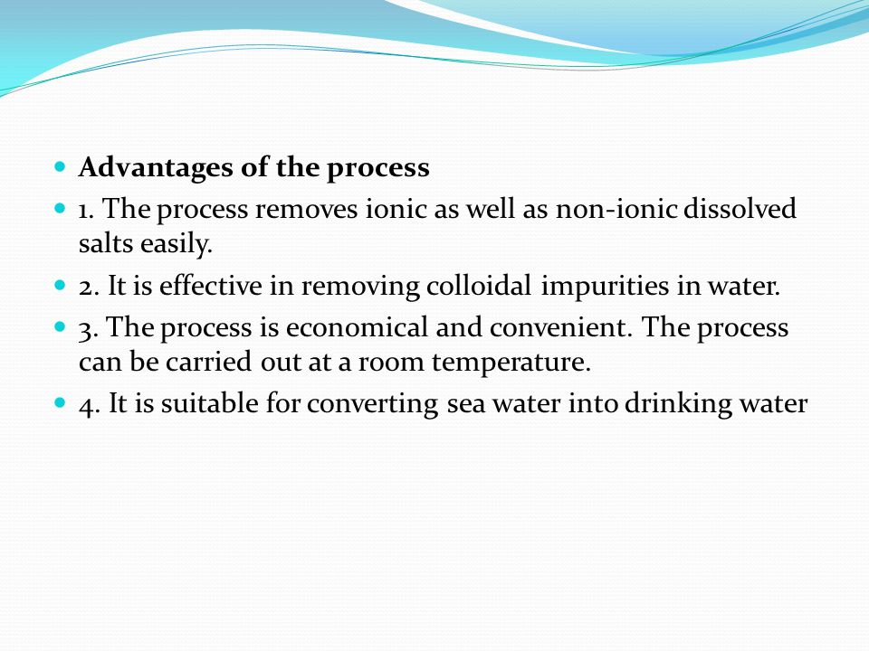 Advantages of the process 1. The process removes ionic as well as non-ionic dissolved salts easily. 2. It is effective in removing colloidal impuritie