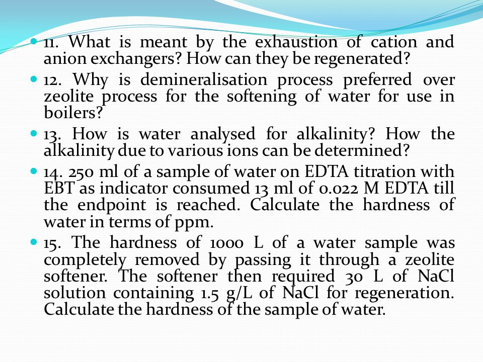 11. What is meant by the exhaustion of cation and anion exchangers? How can they be regenerated? 12. Why is demineralisation process preferred over ze