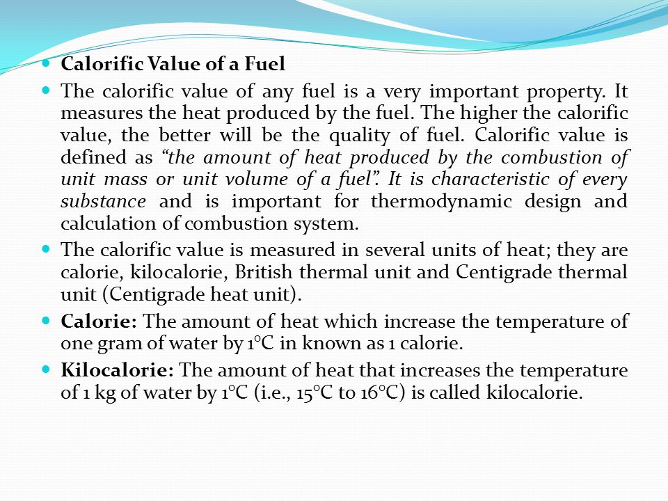 Calorific Value of a Fuel The calorific value of any fuel is a very important property. It measures the heat produced by the fuel. The higher the calo