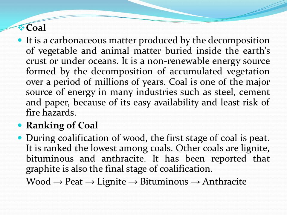  Coal It is a carbonaceous matter produced by the decomposition of vegetable and animal matter buried inside the earth's crust or under oceans. It is