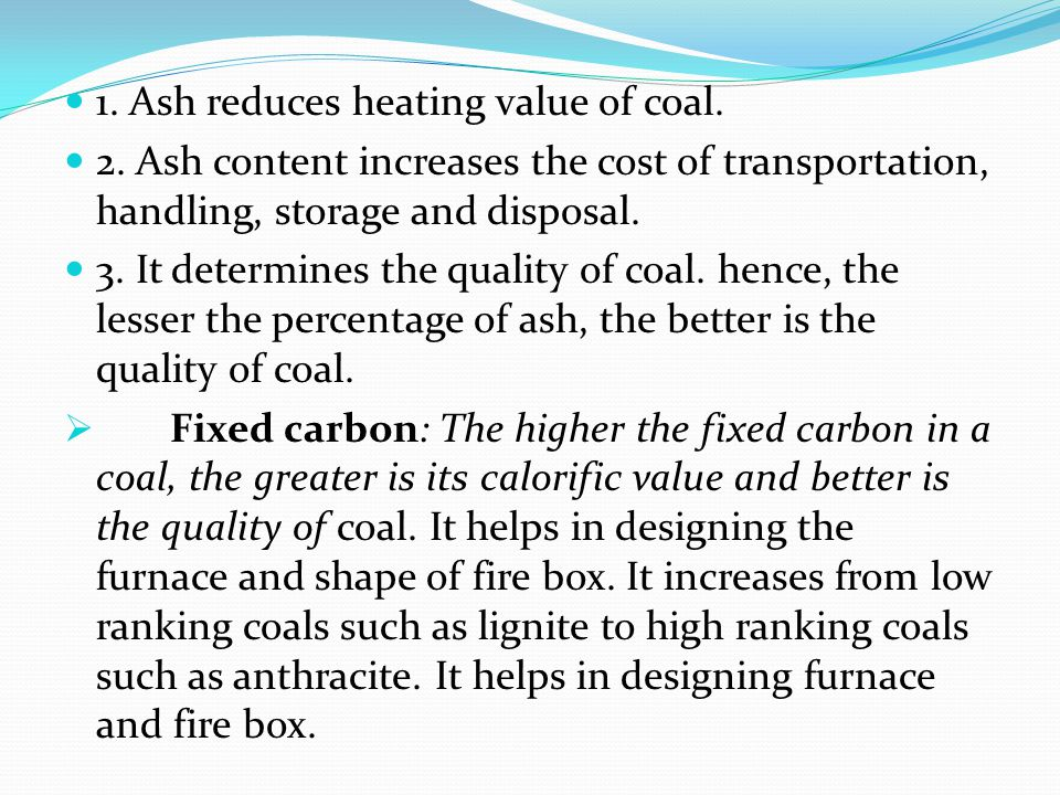 1. Ash reduces heating value of coal. 2. Ash content increases the cost of transportation, handling, storage and disposal. 3. It determines the qualit