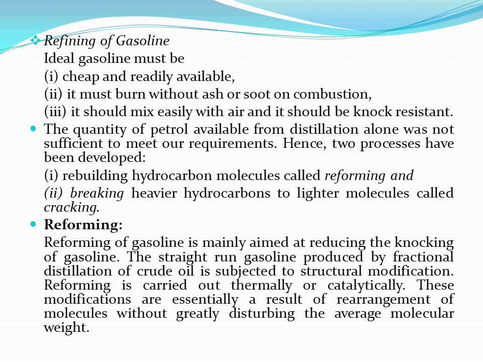 Refining of Gasoline Ideal gasoline must be (i) cheap and readily available, (ii) it must burn without ash or soot on combustion, (iii) it should mi