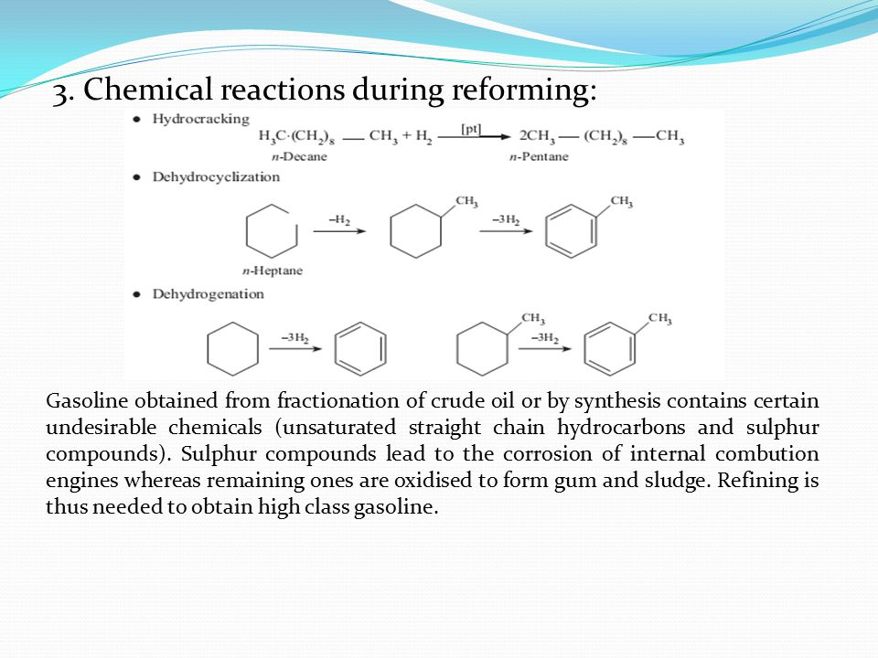 3. Chemical reactions during reforming: Gasoline obtained from fractionation of crude oil or by synthesis contains certain undesirable chemicals (unsa
