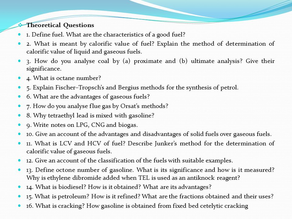  Theoretical Questions 1. Define fuel. What are the characteristics of a good fuel? 2. What is meant by calorific value of fuel? Explain the method o