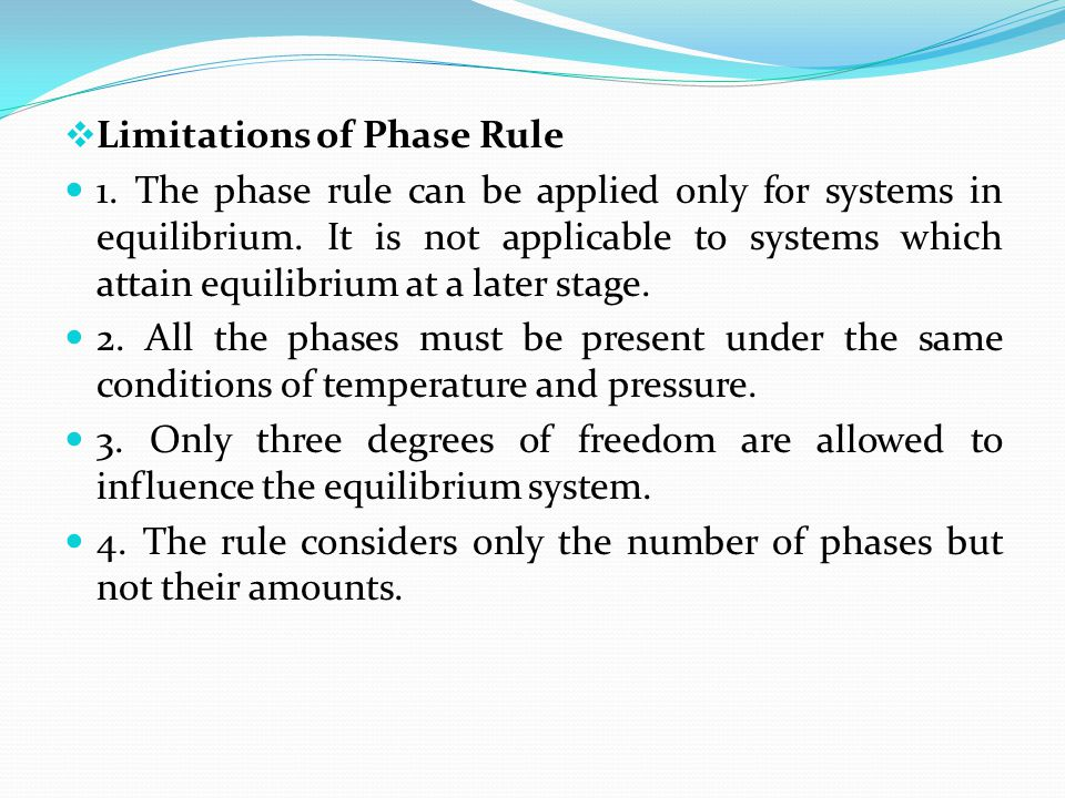  Limitations of Phase Rule 1. The phase rule can be applied only for systems in equilibrium. It is not applicable to systems which attain equilibrium