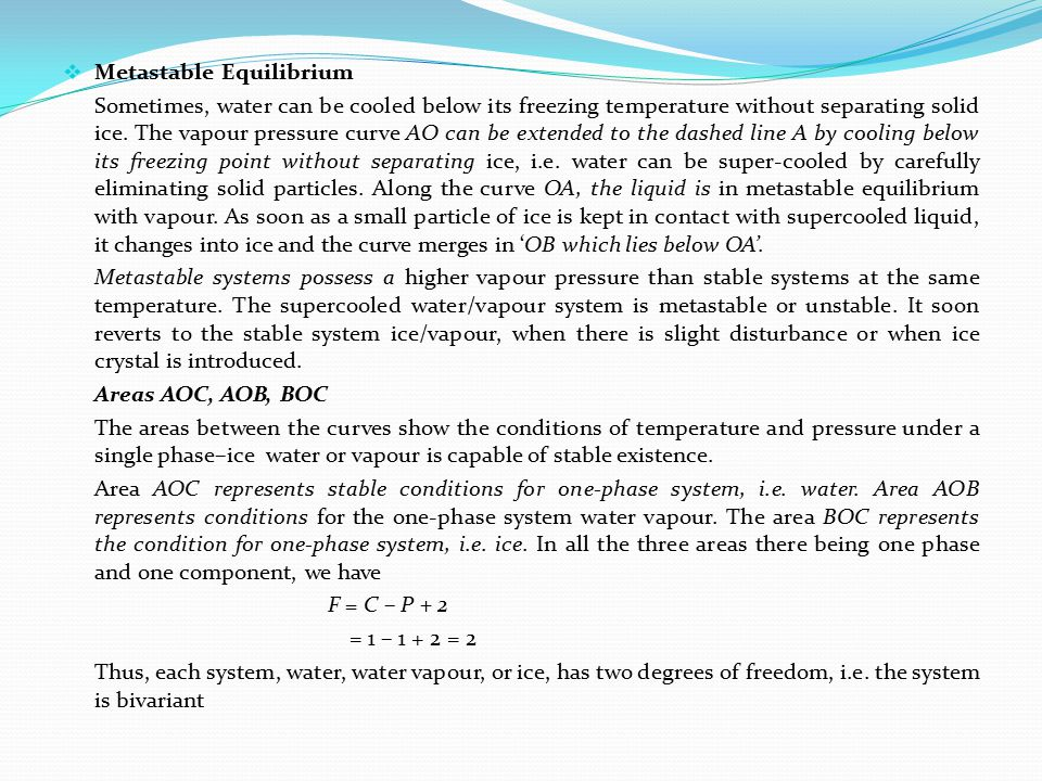  Metastable Equilibrium Sometimes, water can be cooled below its freezing temperature without separating solid ice. The vapour pressure curve AO can