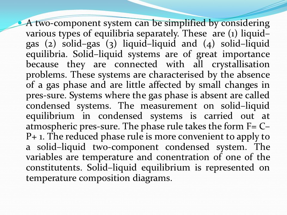 A two-component system can be simplified by considering various types of equilibria separately. These are (1) liquid– gas (2) solid–gas (3) liquid–liq