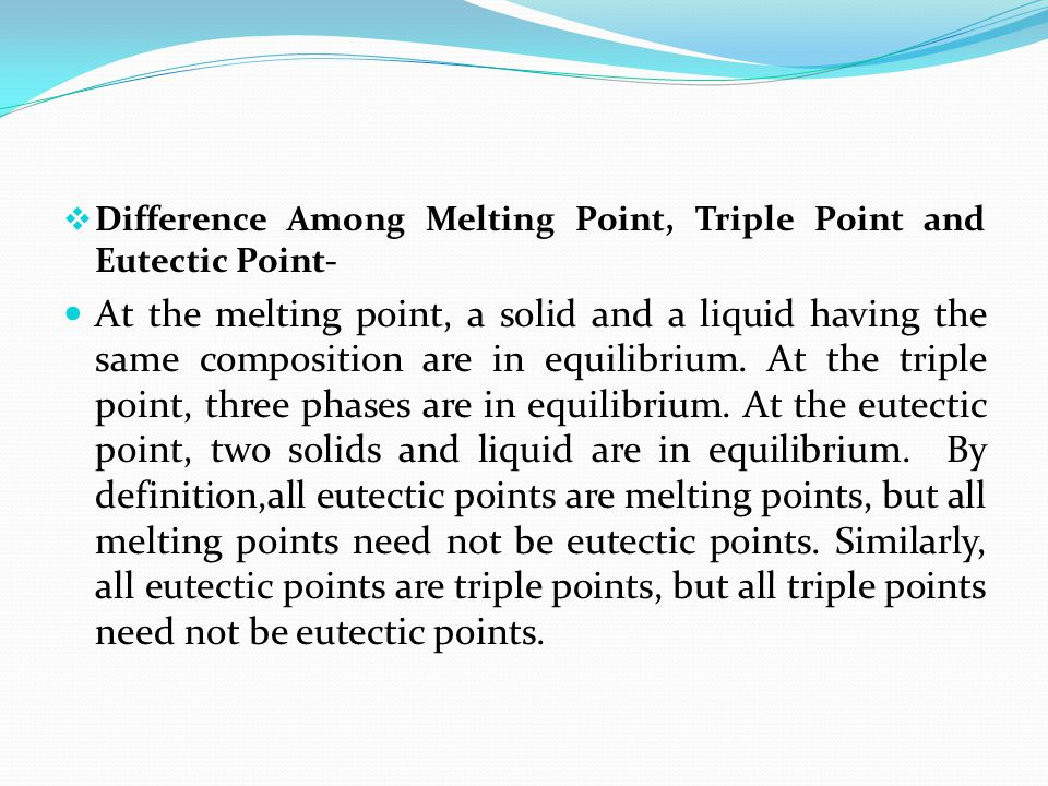  Difference Among Melting Point, Triple Point and Eutectic Point- At the melting point, a solid and a liquid having the same composition are in equil