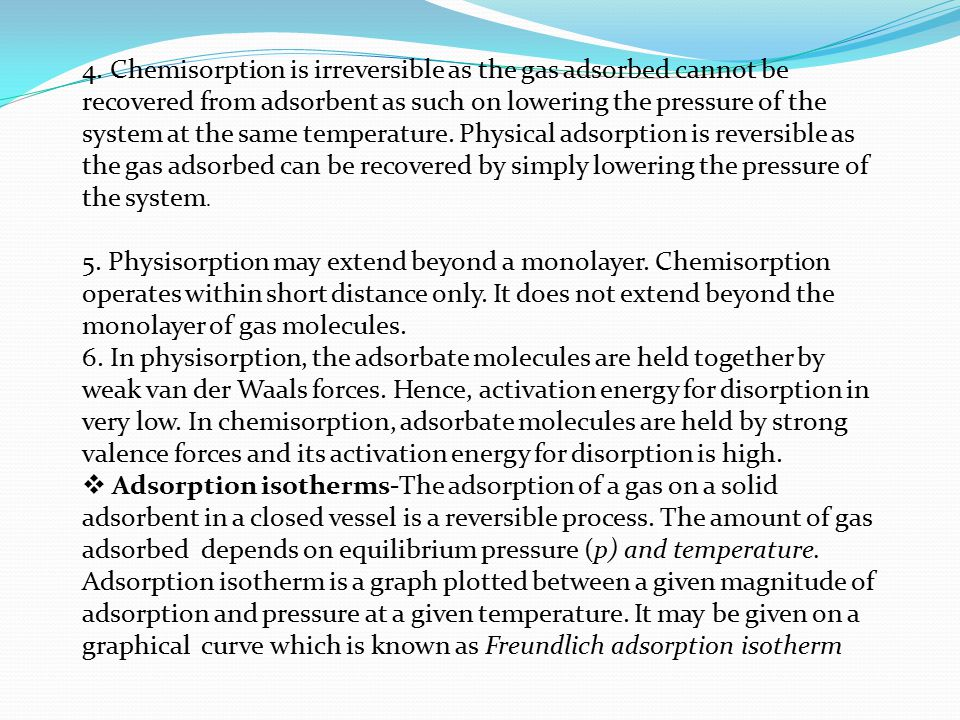 4. Chemisorption is irreversible as the gas adsorbed cannot be recovered from adsorbent as such on lowering the pressure of the system at the same tem