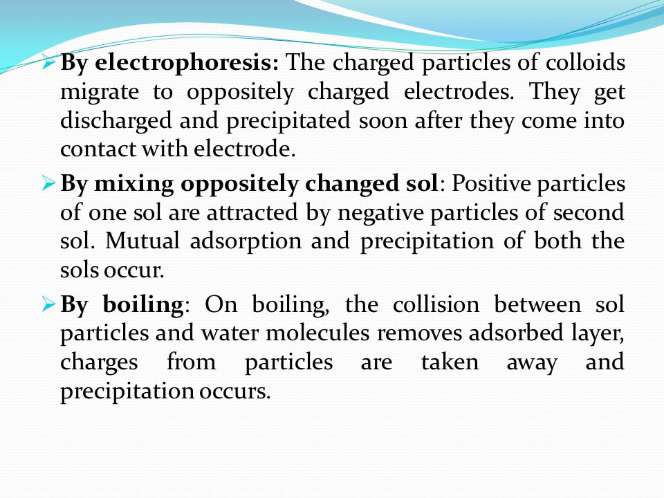  By electrophoresis: The charged particles of colloids migrate to oppositely charged electrodes. They get discharged and precipitated soon after they
