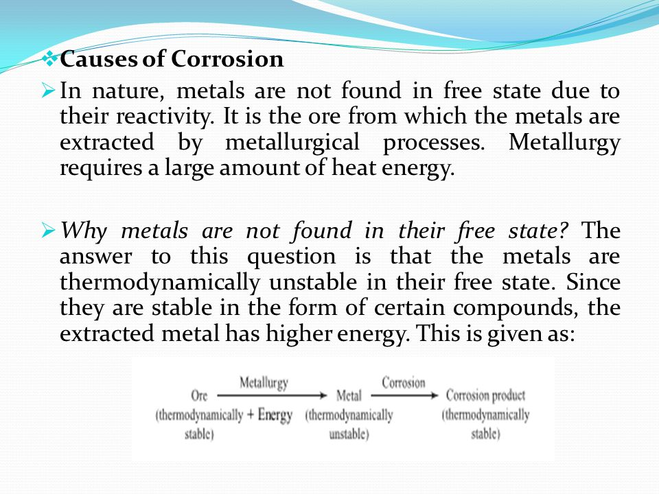  Causes of Corrosion  In nature, metals are not found in free state due to their reactivity. It is the ore from which the metals are extracted by me