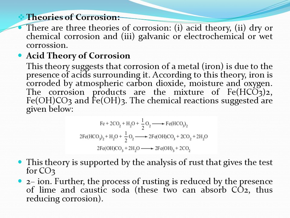  Theories of Corrosion: There are three theories of corrosion: (i) acid theory, (ii) dry or chemical corrosion and (iii) galvanic or electrochemical