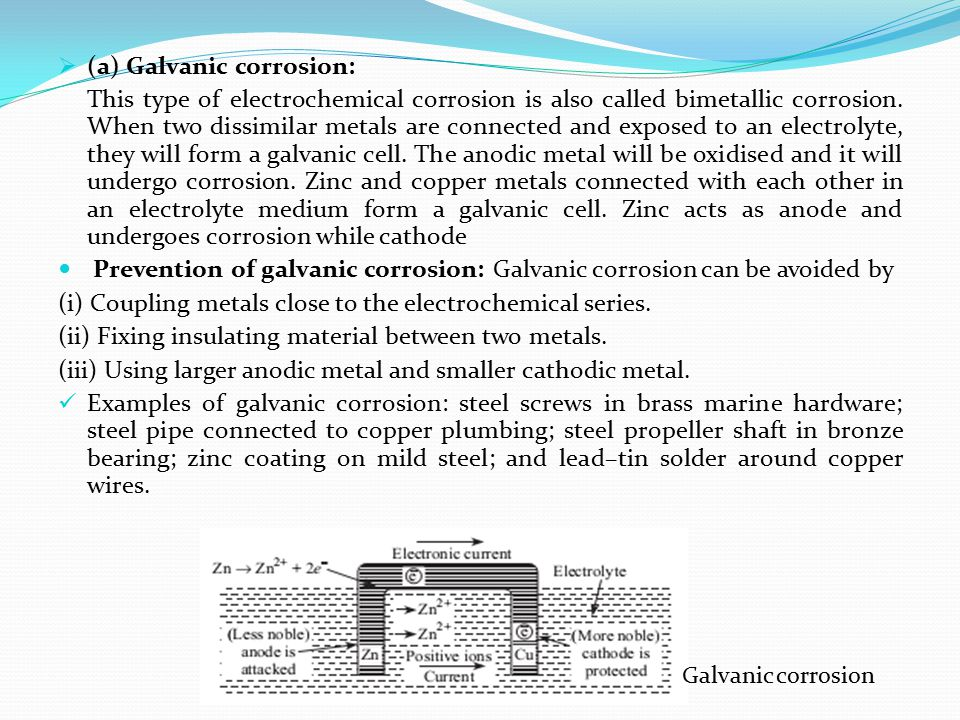  (a) Galvanic corrosion: This type of electrochemical corrosion is also called bimetallic corrosion. When two dissimilar metals are connected and exp
