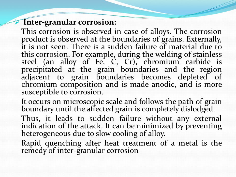  Inter-granular corrosion: This corrosion is observed in case of alloys. The corrosion product is observed at the boundaries of grains. Externally, i
