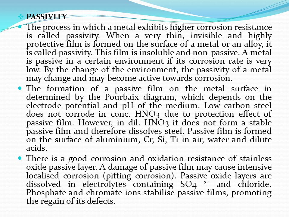  PASSIVITY The process in which a metal exhibits higher corrosion resistance is called passivity. When a very thin, invisible and highly protective f