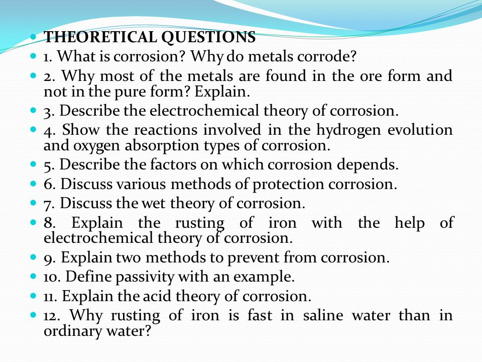 THEORETICAL QUESTIONS 1. What is corrosion? Why do metals corrode? 2. Why most of the metals are found in the ore form and not in the pure form? Expla