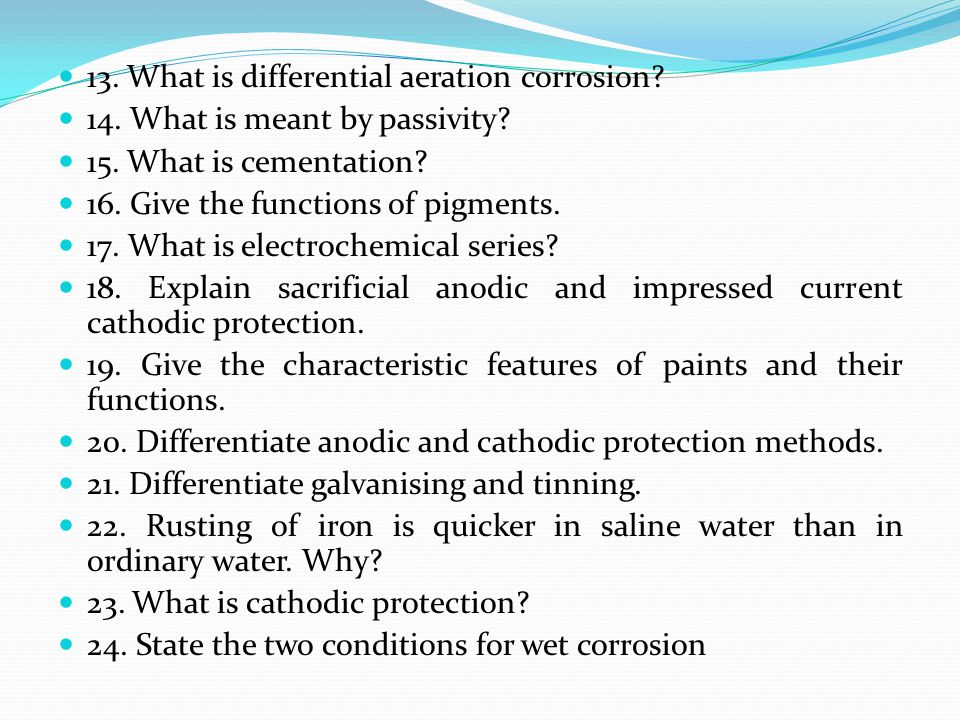 13. What is differential aeration corrosion? 14. What is meant by passivity? 15. What is cementation? 16. Give the functions of pigments. 17. What is